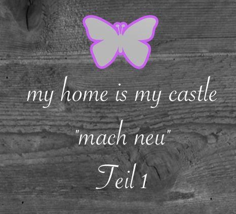 "my home is my castle…""mach neu"" – Teil 1"