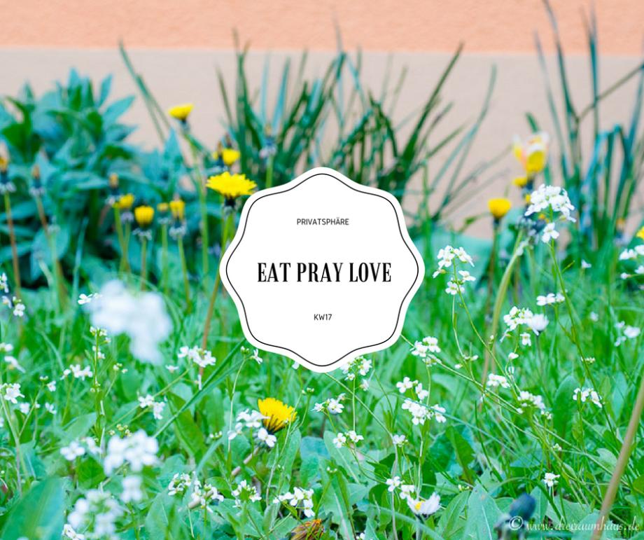 Eat, Pray, Love und meine Wochengedanken aus KW17!