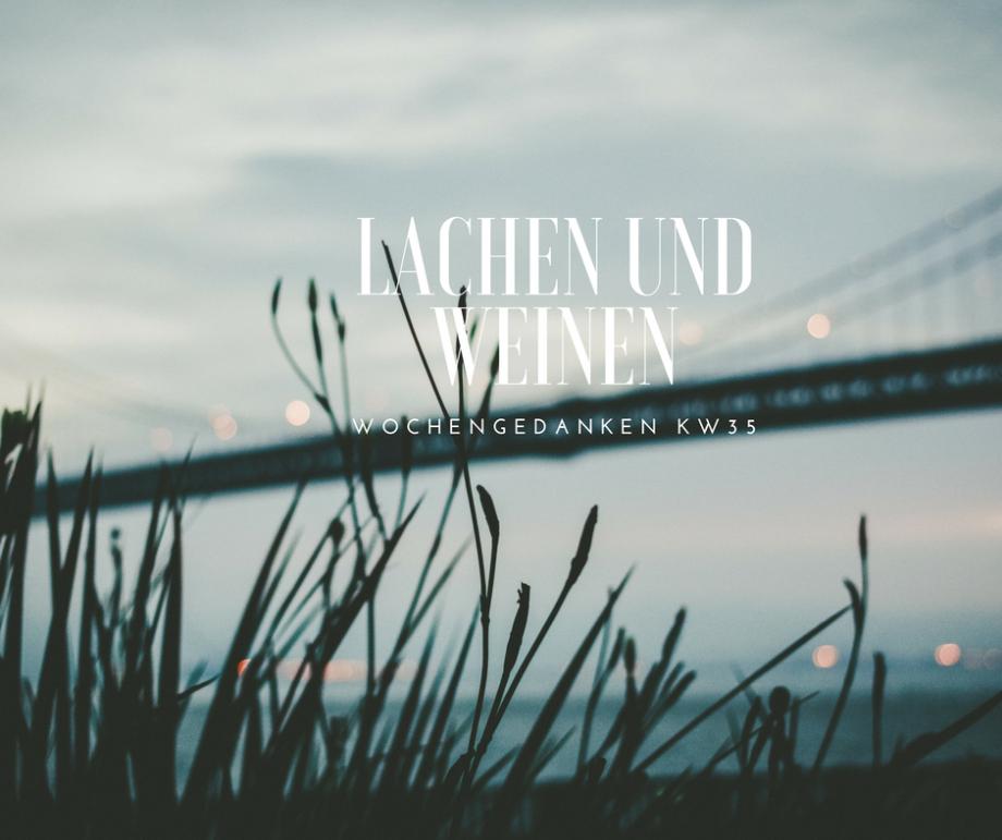 Lachen und Weinen liegen so nah beieinander…meine Wochengedanken aus KW35!